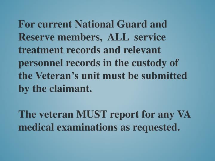 For current National Guard and Reserve members,  ALL  service treatment records and relevant personnel records in the custody of the Veteran's unit must be submitted by the claimant.