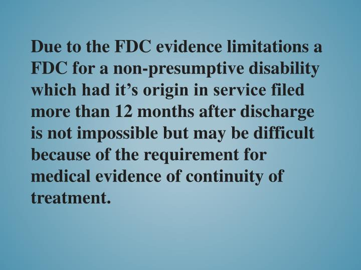 Due to the FDC evidence limitations a FDC for a non-presumptive disability which had it's origin in service filed more than 12 months after discharge is not impossible but may be difficult because of the requirement for medical evidence of continuity of treatment.