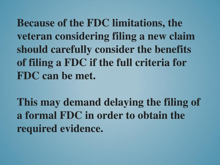 Because of the FDC limitations, the veteran considering filing a new claim should carefully consider the benefits of filing a FDC if the full criteria for FDC can be met.