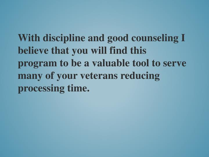 With discipline and good counseling I believe that you will find this program to be a valuable tool to serve many of your veterans reducing processing time.