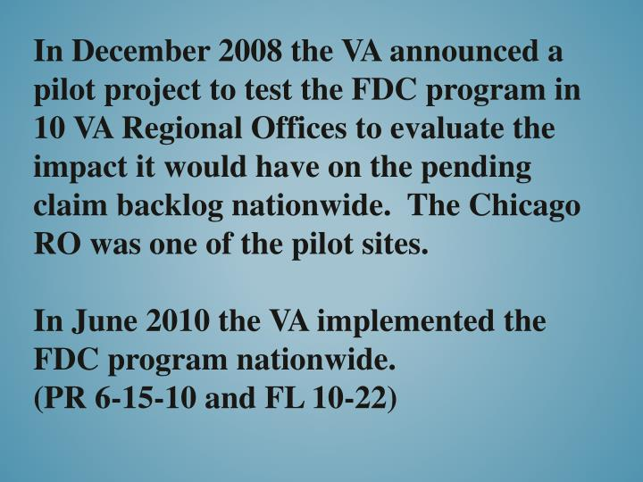 In December 2008 the VA announced a pilot project to test the FDC program in 10 VA Regional Offices to evaluate the impact it would have on the pending claim backlog nationwide.  The Chicago RO was one of the pilot sites.