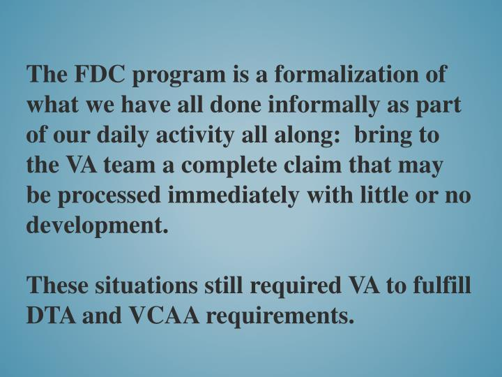 The FDC program is a formalization of what we have all done informally as part of our daily activity all along:  bring to the VA team a complete claim that may be processed immediately with little or no development.
