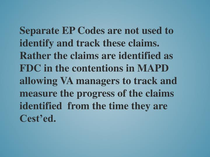 Separate EP Codes are not used to identify and track these claims.  Rather the claims are identified as FDC in the contentions in MAPD allowing VA managers to track and measure the progress of the claims identified  from the time they are Cest'ed.