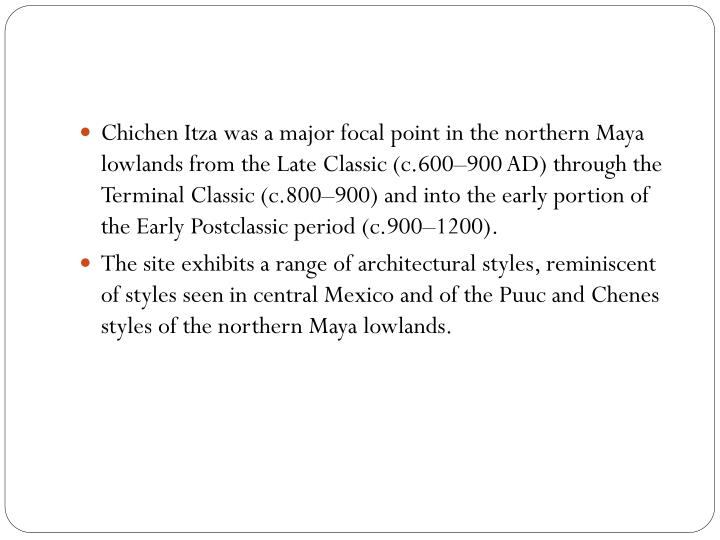 Chichen Itza was a major focal point in the northern Maya lowlands from the Late Classic (c.600–900 AD) through the Terminal Classic (c.800–900) and into the early portion of the Early