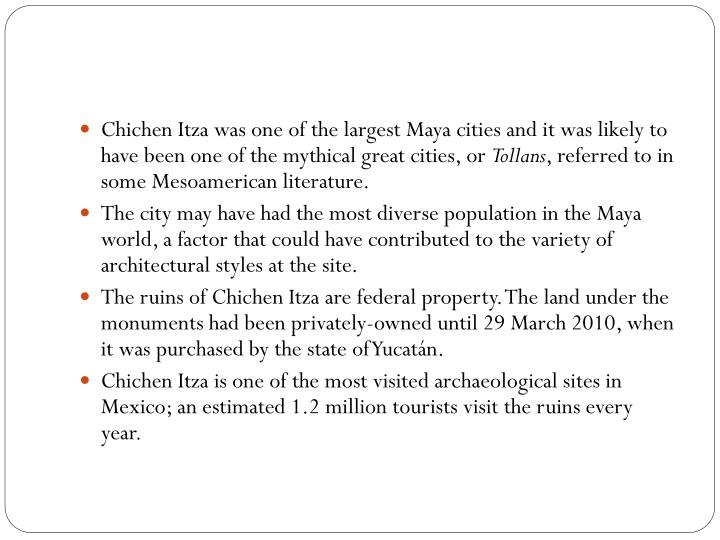 Chichen Itza was one of the largest Maya cities and it was likely to have been one of the mythical great cities, or