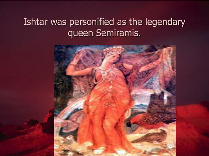 Ishtar was personified as the legendary