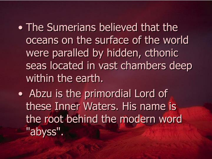 The Sumerians believed that the oceans on the surface of the world were paralled by hidden, cthonic seas located in vast chambers deep within the earth.