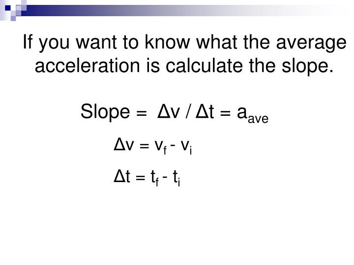 If you want to know what the average acceleration is calculate the slope.