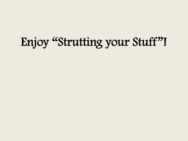 "Enjoy ""Strutting your Stuff""!"