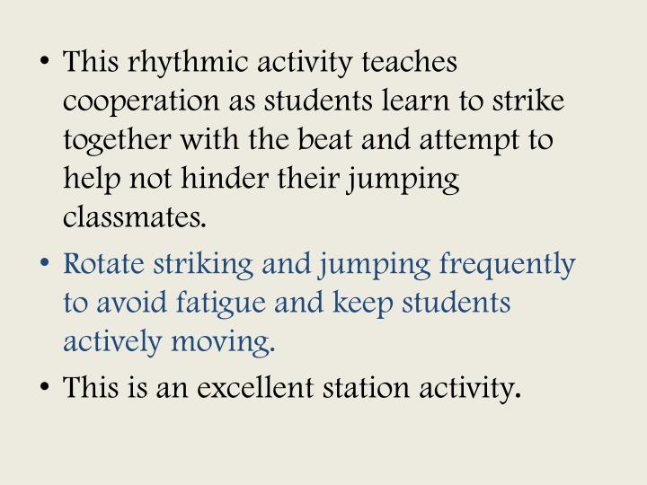 This rhythmic activity teaches cooperation as students learn to strike together with the beat and attempt to help not hinder their jumping classmates.