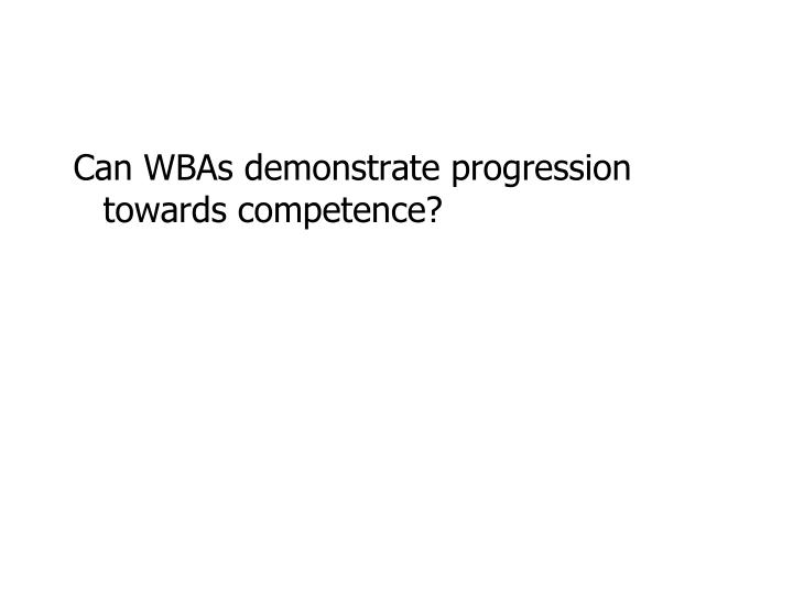 Can WBAs demonstrate progression towards competence?