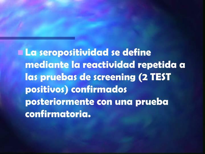 La seropositividad se define mediante la reactividad repetida a las pruebas de screening (2 TEST positivos) confirmados posteriormente con una prueba confirmatoria.