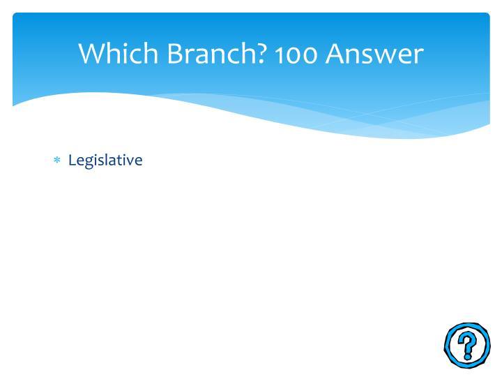 Which Branch? 100