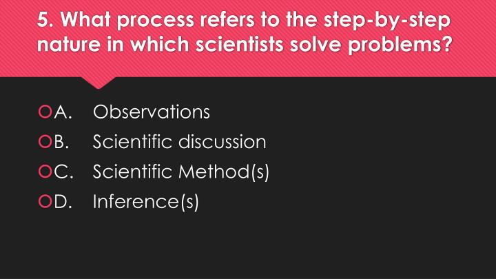 5. What process refers to the step-by-step nature in which scientists solve problems?