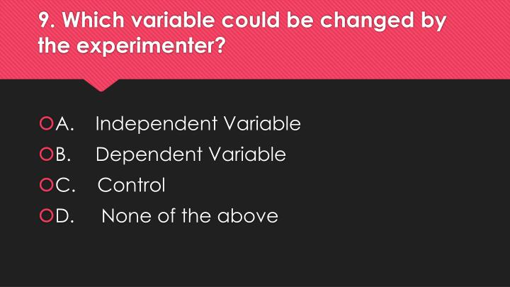 9. Which variable could be changed by the experimenter?