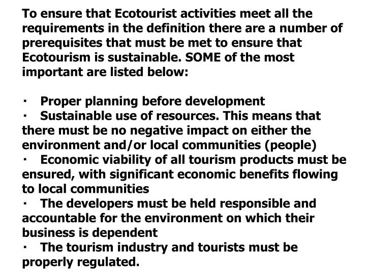 To ensure that Ecotourist activities meet all the requirements in the definition there are a number of prerequisites that must be met to ensure that Ecotourism is sustainable. SOME of the most important are listed below: