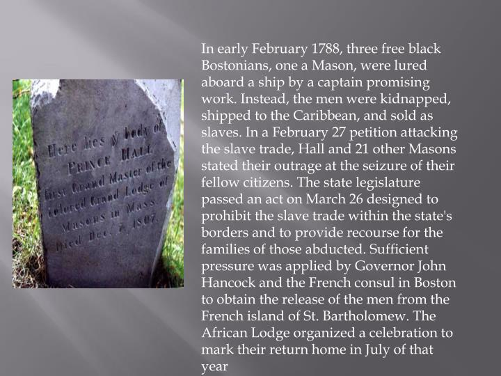 In early February 1788, three free black Bostonians, one a Mason, were lured aboard a ship by a captain promising work. Instead, the men were kidnapped, shipped to the Caribbean, and sold as slaves. In a February 27 petition attacking the slave trade, Hall and 21 other Masons stated their outrage at the seizure of their fellow citizens. The state legislature passed an act on March 26 designed to prohibit the slave trade within the state's borders and to provide recourse for the families of those abducted. Sufficient pressure was applied by Governor John Hancock and the French consul in Boston to obtain the release of the men from the French island of St. Bartholomew. The African Lodge organized a celebration to mark their return home in July of that year