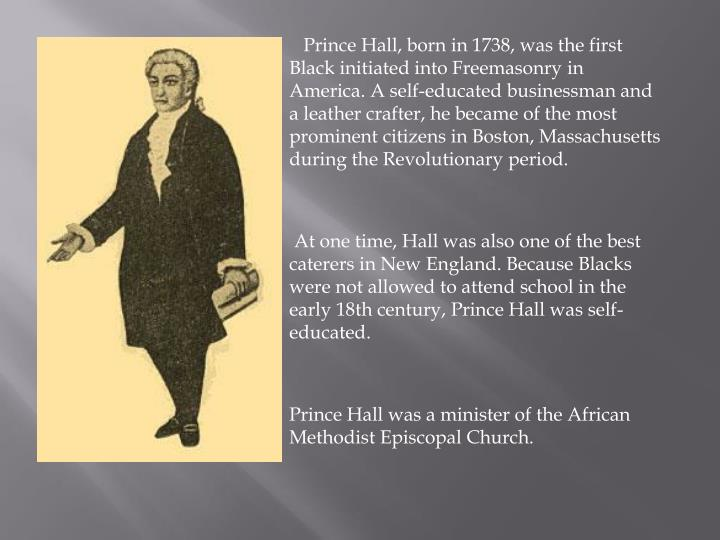 Prince Hall, born in 1738, was the first Black initiated into Freemasonry in America. A self-educated businessman and a leather crafter, he became of the most prominent citizens in Boston, Massachusetts during the Revolutionary period.