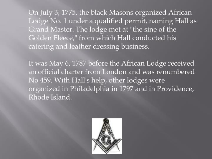 """On July 3, 1775, the black Masons organized African Lodge No. 1 under a qualified permit, naming Hall as Grand Master. The lodge met at """"the sine of the Golden Fleece,"""" from which Hall conducted his catering and leather dressing business."""