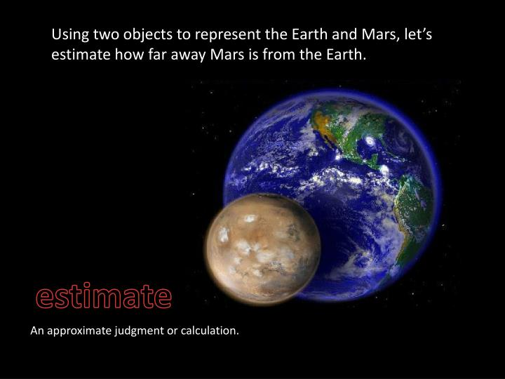 Using two objects to represent the Earth and Mars, let's estimate how far away Mars is from the Earth.