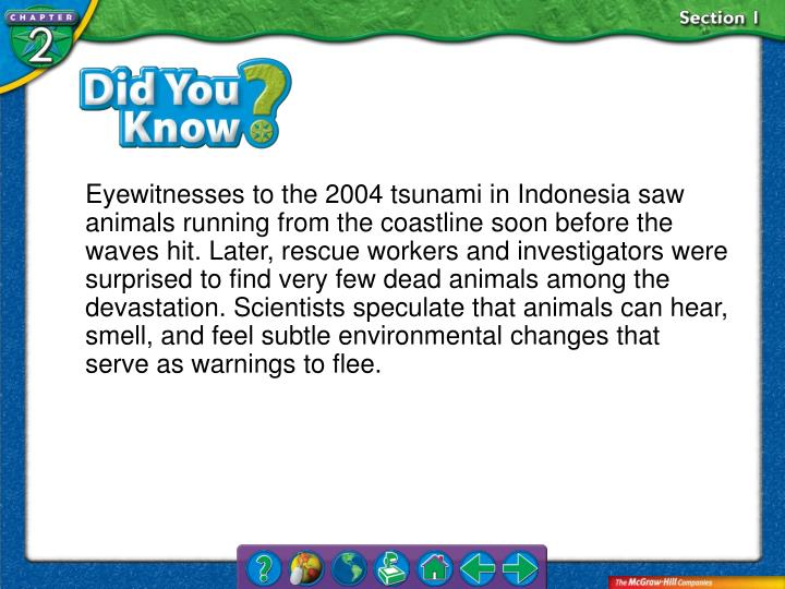 Eyewitnesses to the 2004 tsunami in Indonesia saw animals running from the coastline soon before the waves hit. Later, rescue workers and investigators were surprised to find very few dead animals among the devastation. Scientists speculate that animals can hear, smell, and feel subtle environmental changes that serve as warnings to flee.