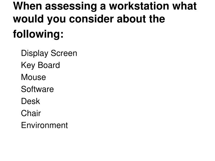 When assessing a workstation what would you consider about the following:
