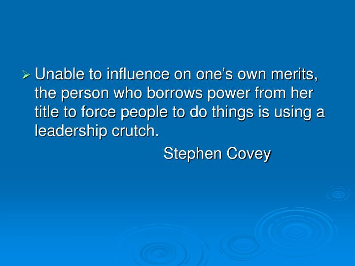 Unable to influence on one's own merits, the person who borrows power from her title to force people to do things is using a leadership crutch.