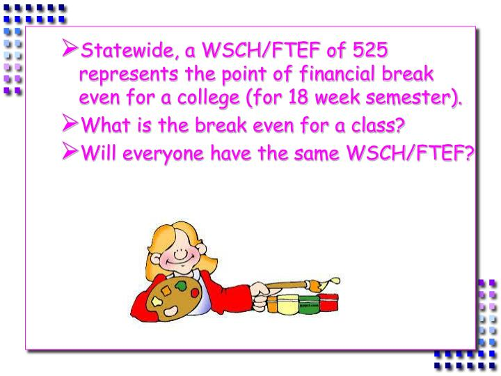 Statewide, a WSCH/FTEF of 525 represents the point of financial break even for a college (for 18 week semester).