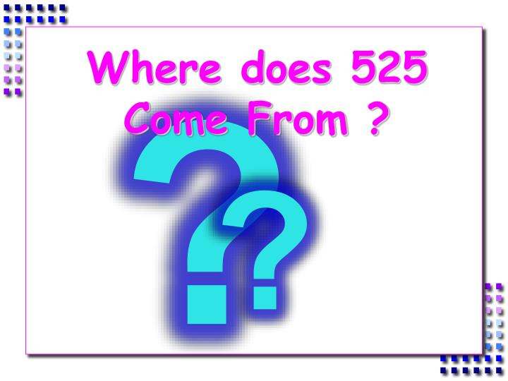 Where does 525 Come From ?