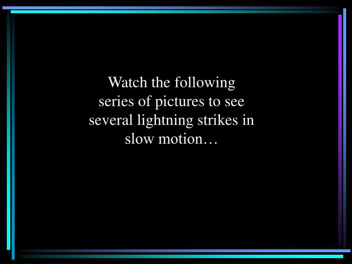 Watch the following series of pictures to see several lightning strikes in slow motion…