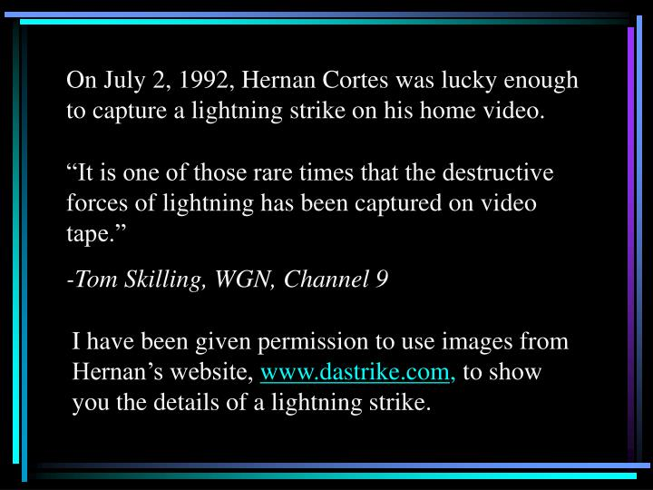 On July 2, 1992, Hernan Cortes was lucky enough to capture a lightning strike on his home video.
