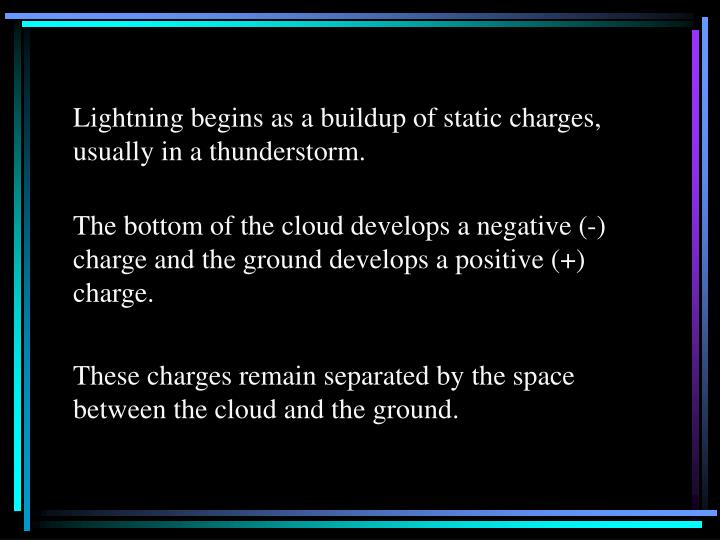Lightning begins as a buildup of static charges, usually in a thunderstorm.