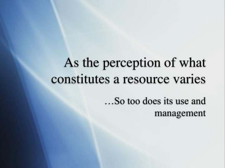 As the perception of what constitutes a resource varies