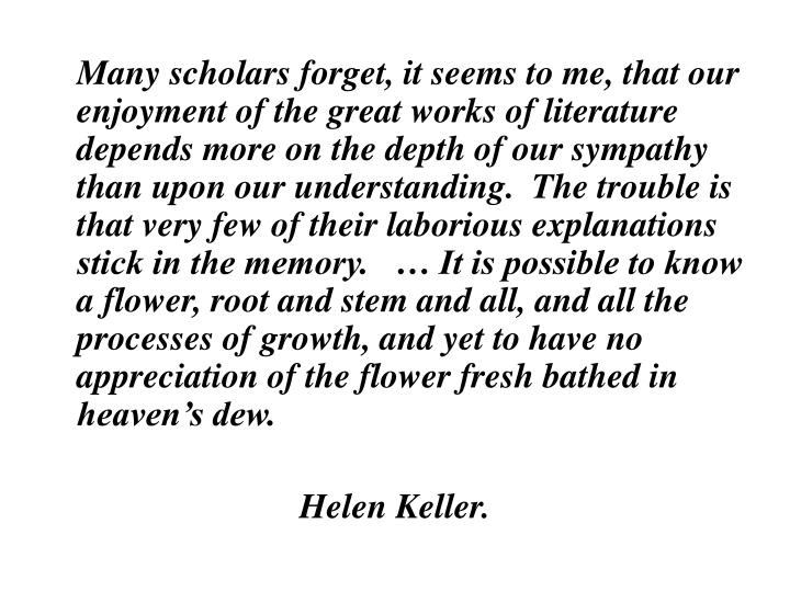 Many scholars forget, it seems to me, that our enjoyment of the great works of literature depends more on the depth of our sympathy than upon our understanding.  The trouble is that very few of their laborious explanations stick in the memory.   … It is possible to know a flower, root and stem and all, and all the processes of growth, and yet to have no appreciation of the flower fresh bathed in heaven's dew.