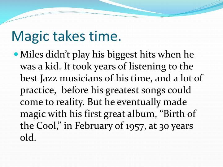 Magic takes time.