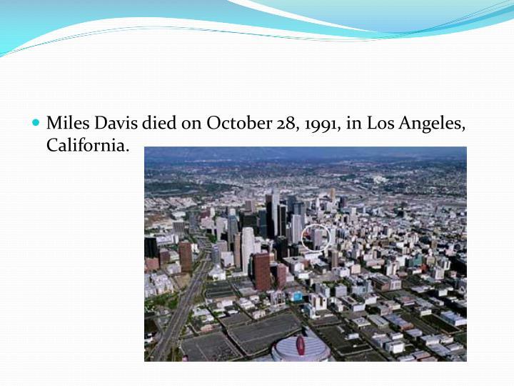 Miles Davis died on October 28, 1991, in Los Angeles, California.