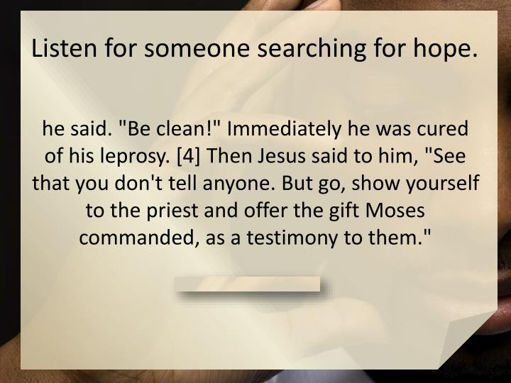 Listen for someone searching for hope.