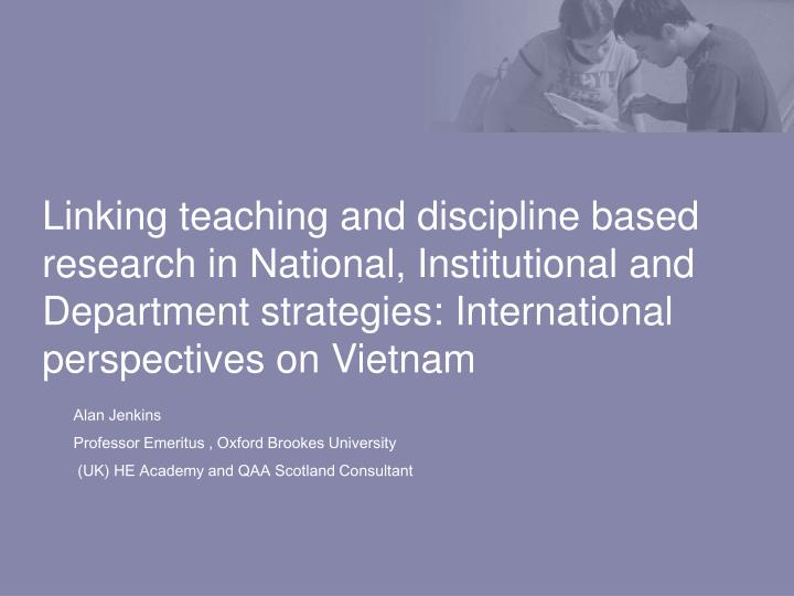 Linking teaching and discipline based research in National, Institutional and Department strategies:International perspectives on Vietnam