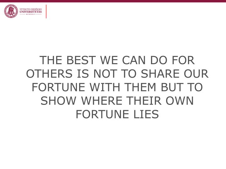 THE BEST WE CAN DO FOR OTHERS IS NOT TO SHARE OUR FORTUNE WITH THEM BUT TO SHOW WHERE THEIR OWN FORTUNE LIES