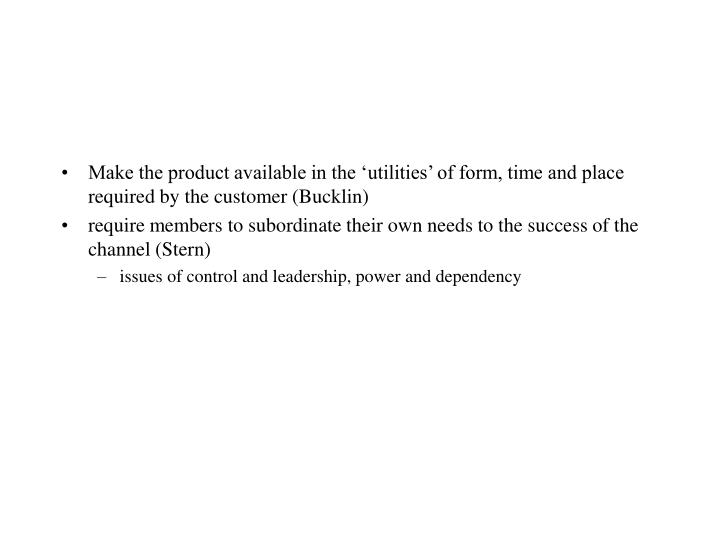 Make the product available in the 'utilities' of form, time and place required by the customer (Bucklin)