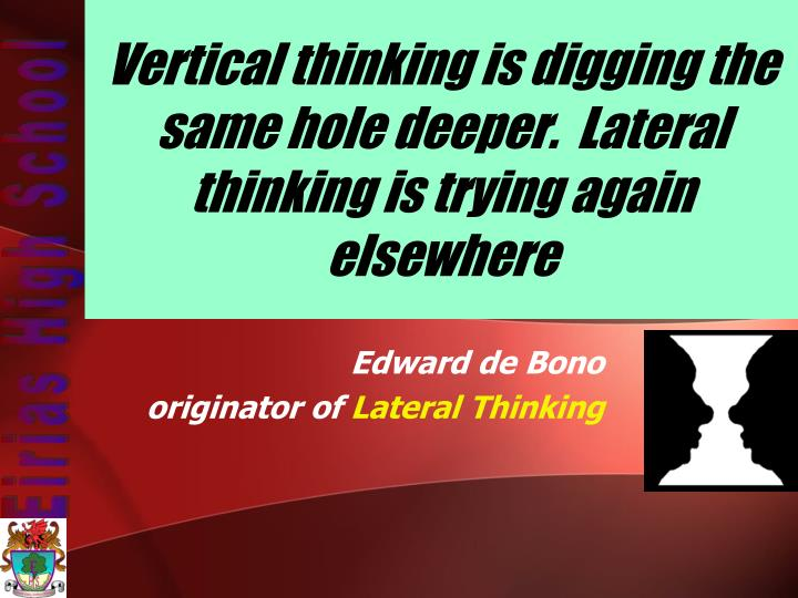 Vertical thinking is digging the same hole deeper.  Lateral thinking is trying again elsewhere