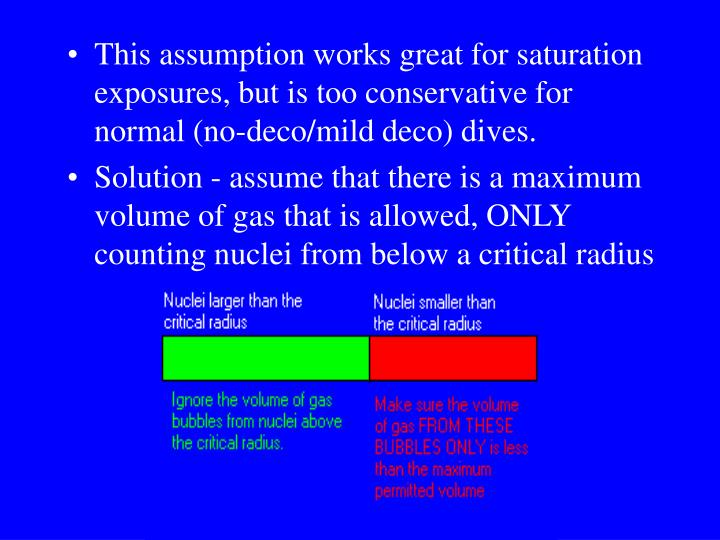 This assumption works great for saturation exposures, but is too conservative for normal (no-deco/mild deco) dives.