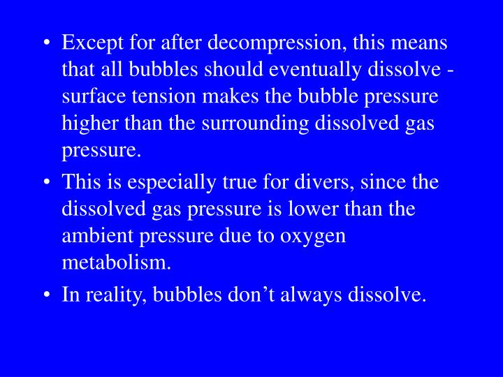 Except for after decompression, this means that all bubbles should eventually dissolve - surface tension makes the bubble pressure higher than the surrounding dissolved gas pressure.