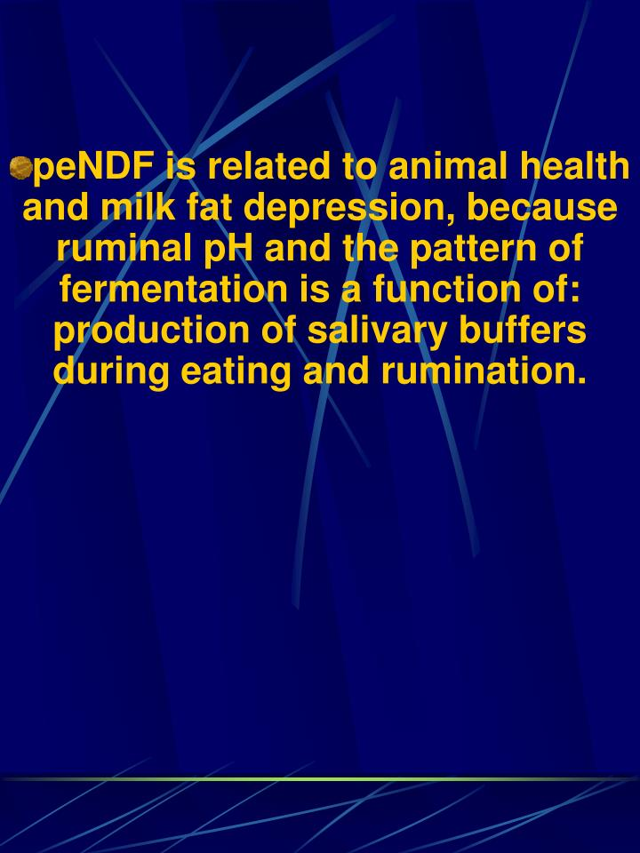 peNDF is related to animal health and milk fat depression, because ruminal pH and the pattern of fermentation is a function of: production of salivary buffers during eating and rumination.