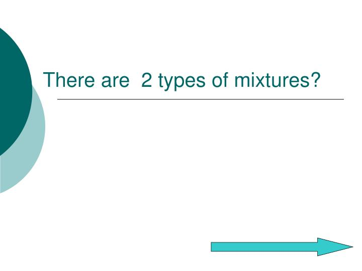 There are  2 types of mixtures?