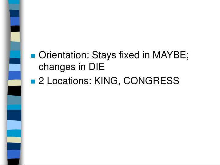 Orientation: Stays fixed in MAYBE; changes in DIE