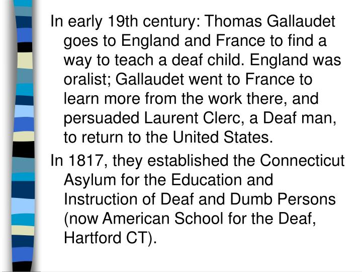 In early 19th century: Thomas Gallaudet goes to England and France to find a way to teach a deaf child. England was oralist; Gallaudet went to France to learn more from the work there, and persuaded Laurent Clerc, a Deaf man, to return to the United States.
