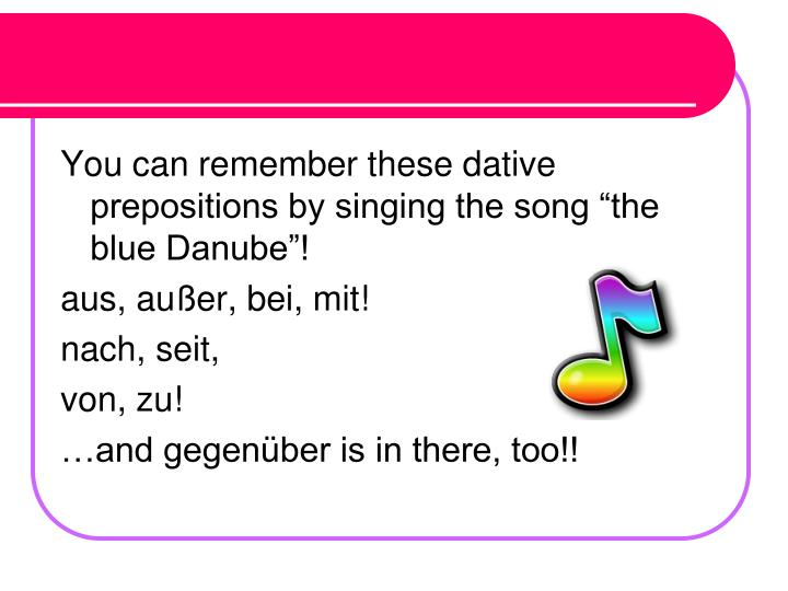 "You can remember these dative prepositions by singing the song ""the blue Danube""!"