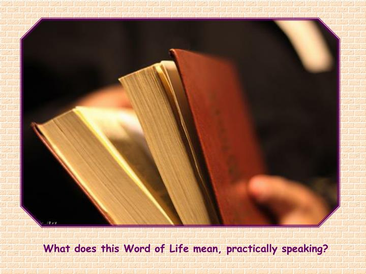 What does this Word of Life mean, practically speaking?