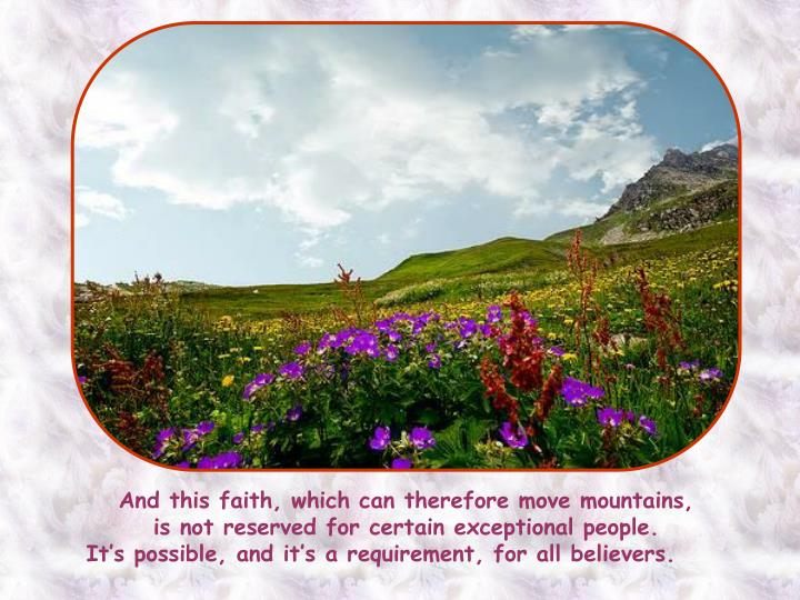 And this faith, which can therefore move mountains,